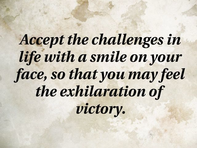 Accept The Challenges In Life With A Smile On Your Face So That You May Feel The Exhilaration Of Victory Challenge Quotes Motivational Quotes Quotes