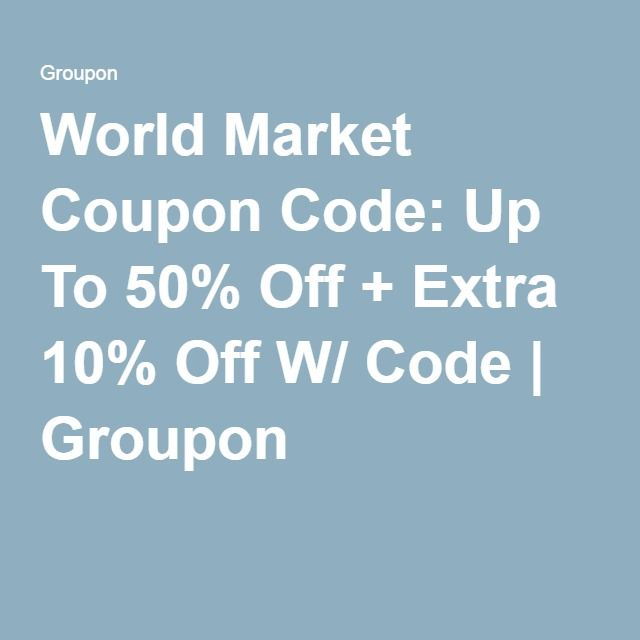 World Market Coupon Code: Up To 50% Off + Extra 10% Off W/ Code | Groupon Code - SAVEBIG10 Offer Ends 8/22/2016.
