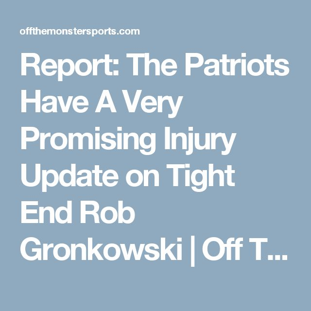 Report: The Patriots Have A Very Promising Injury Update on Tight End Rob Gronkowski | Off The Monster Sports