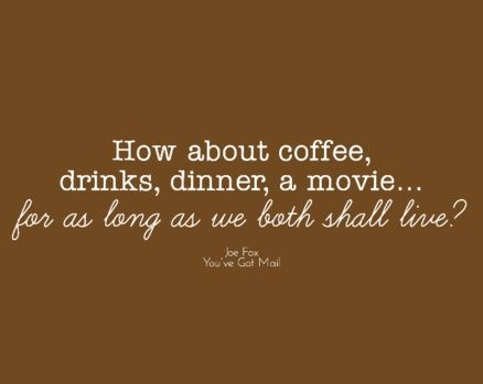How about coffee. drinks, dinner, a movie..... for as long as we both shall live? <<< :')