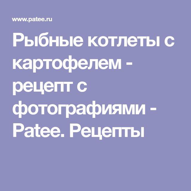 Рыбные котлеты с картофелем - рецепт с фотографиями - Patee. Рецепты