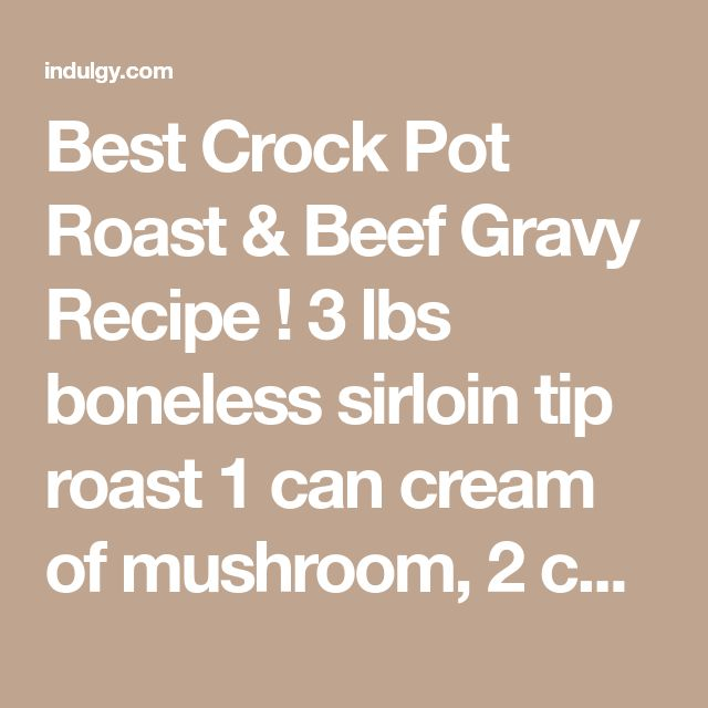 Best Crock Pot Roast & Beef Gravy Recipe ! 3 lbs boneless sirloin tip roast 1 can cream of mushroom, 2 cans cream of potato, 1 (2 oz) pkg brown gravy mix 1 pkg onion soup mix, 2 cans Dr. Pepper soda. Cook on low in a slow cooker for 6-8 hours & you'll get the best roast beef & gravy you've ever had YUM! by Suzee~Q on Indulgy.com