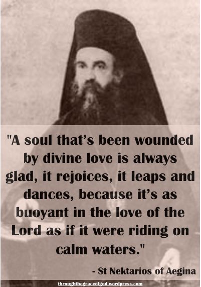 """""""A soul that's been wounded by divine love is always glad, it rejoices, it leaps and dances, because it's as buoyant in the love of the Lord as if it were riding on calm waters. No distressing event in the world can disturb its serenity and peace, nor deprive it of its joy and delight."""" – St Nektarios of Aegina #orthodoxquotes #orthodoxy #christianquotes #stnektarios #stnektariosquotes #throughthegraceofgod"""