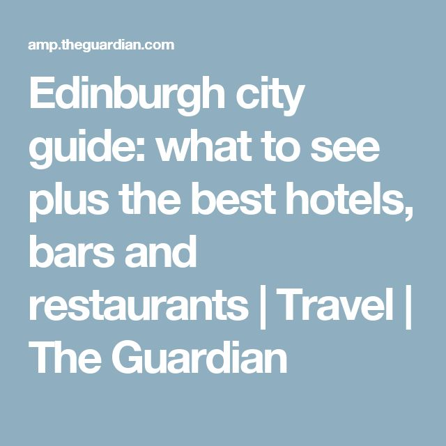 Edinburgh city guide: what to see plus the best hotels, bars and restaurants | Travel | The Guardian
