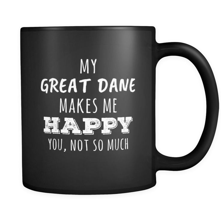 Great Dane owner cup My Great Dane Makes Me Happy, You Not So Much Great Dane lover mug Birthday gift Gift for him or her 11oz Black