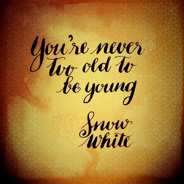 """You're never too young to be old."" - Snow White. Disney can be so inspirational sometimes."