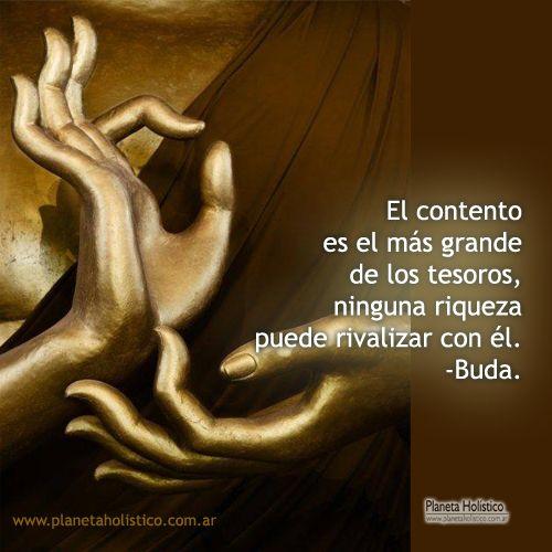 ... El contento es el más grande de los tesoros, ninguna riqueza puede rivalizar con él. Buda.