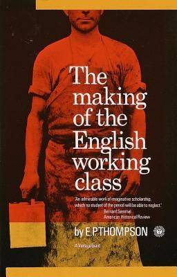 """Making of the English Working Class  """"Mr. Thompson's deeply human imagination and controlled passion help us to recapture the agonies, heroisms and illusions of the working class as it made itself. No one interested in the history of the English people should fail to read his book.""""--London """"Times Literary Supplement"""""""