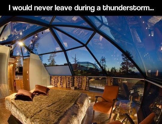 I WOULD NEVER LEAVE DURING A THUNDERSTORM!!!!! it would be amazing