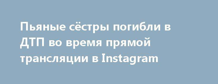 Пьяные сёстры погибли в ДТП во время прямой трансляции в Instagram http://oane.ws/2017/06/30/na-ukraine-pyanye-sestry-pogibli-v-dtp-vo-vremya-pryamoy-translyacii-v-instagram.html  Прошедшей ночью на Украине в автомобильной аварии погибли две сестры. Детали инцидента хорошо известны, так как девушки вели прямую трансляцию для своих подписчиков в социальной сети Instagram.
