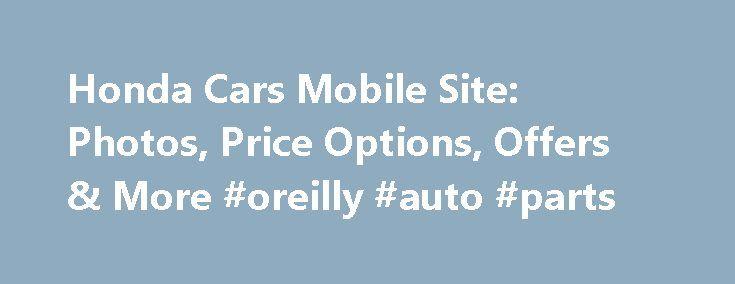 Honda Cars Mobile Site: Photos, Price Options, Offers & More #oreilly #auto #parts http://autos.nef2.com/honda-cars-mobile-site-photos-price-options-offers-more-oreilly-auto-parts/  #car dealers # [1] MSRP excluding tax, license, registration, $835.00 destination charge and options. Dealer prices may vary. [2] MSRP excluding tax, license, registration, $900.00 destination charge and options. Dealer prices may vary. [3] Subject to limited availability through September 2014 to residents of…