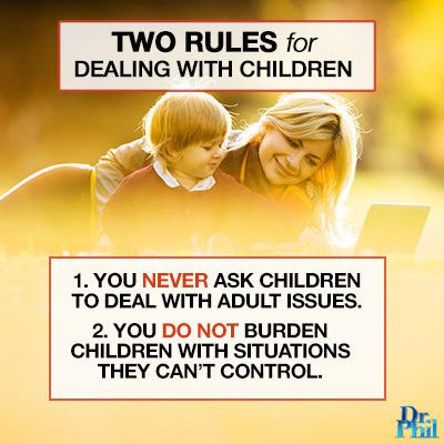 You never ask children to deal with adult issues and you do not burden them with situations they can't control. #DrPhil
