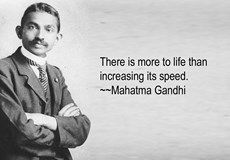 Life quote by Mahatma Gandhi. There is more to life than increasing its speed.~ Mahatma Gandhi