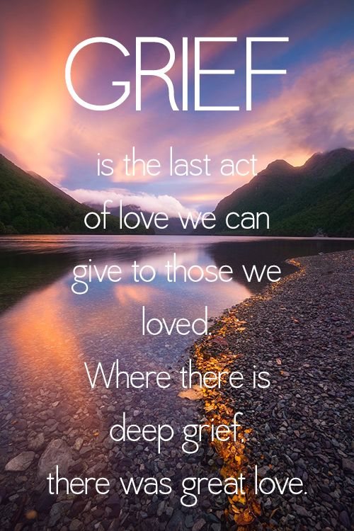 Grief is the last act of love we can give to those we loved. Where there is deep grief, there was great love. Missing You: 22 Honest Quotes About Grief