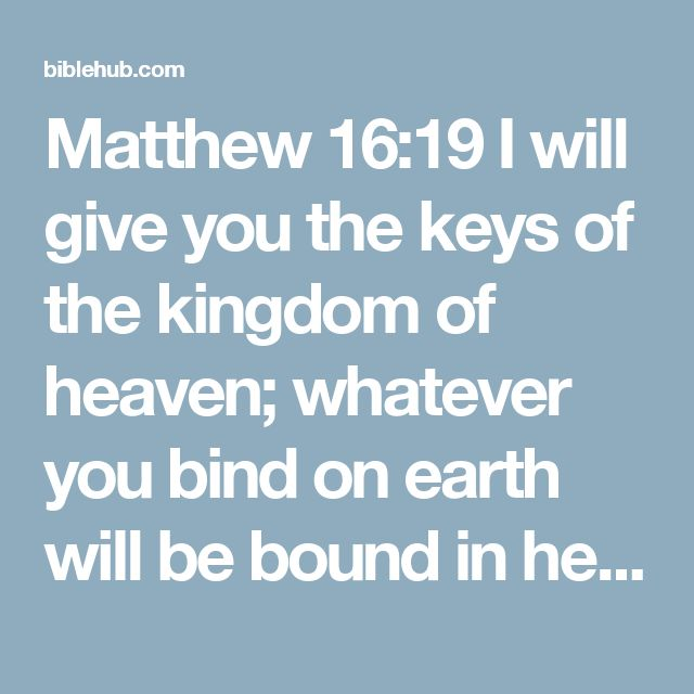 Matthew 16:19 I will give you the keys of the kingdom of heaven; whatever you bind on earth will be bound in heaven, and whatever you loose on earth will be loosed in heaven.""