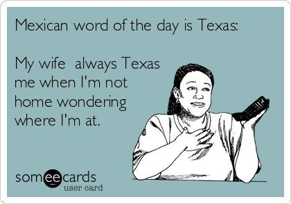 Mexican word of the day is Texas: My wife always Texas me when I'm not home wondering where I'm at