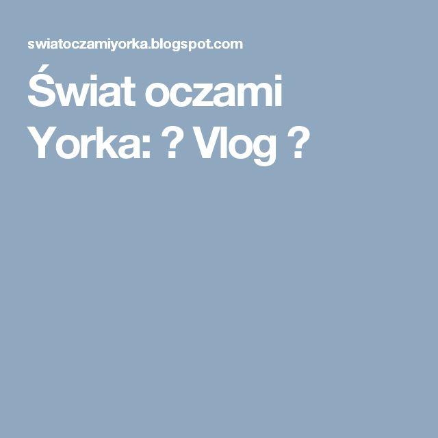 Świat oczami Yorka: ♥ Vlog ♥