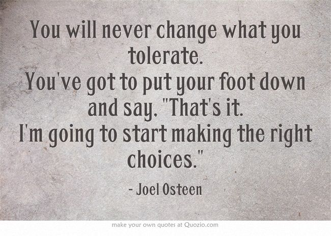 Did I Make The Right Decision Quotes: You Will Never Change What You Tolerate. You've Got To Put