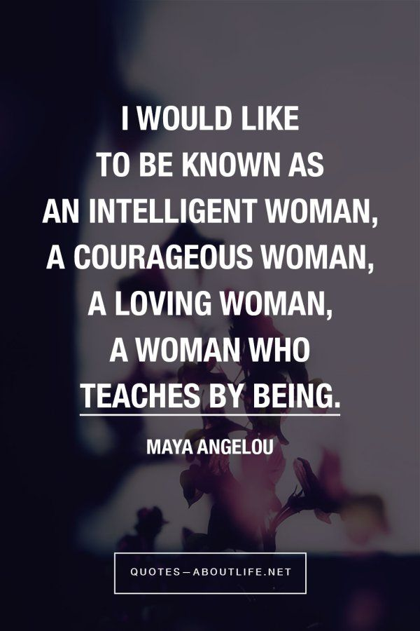 I would like to be known as an intelligent woman, a courageous woman, a loving woman, a woman who teaches by being. Maya Angelou
