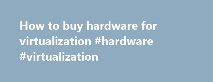 How to buy hardware for virtualization #hardware #virtualization http://san-antonio.remmont.com/how-to-buy-hardware-for-virtualization-hardware-virtualization/  # How to buy hardware for virtualization Virtualization is an easy sell: Who wouldn't want to turn underutilized physical servers into a humming little farm of virtual servers you can spin up or down at the drop of a hat? The dirty little secret of virtualization, however, is that to maximize effectiveness, you're usually best…