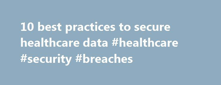 10 best practices to secure healthcare data #healthcare #security #breaches http://florida.remmont.com/10-best-practices-to-secure-healthcare-data-healthcare-security-breaches/  # 10 best practices to secure healthcare data Data breaches in health care come in a variety of forms. They can include cases in which criminal hackers steal protected health information to commit medical identity theft, or instances when an employee views the records of one patient without authorization. While the…