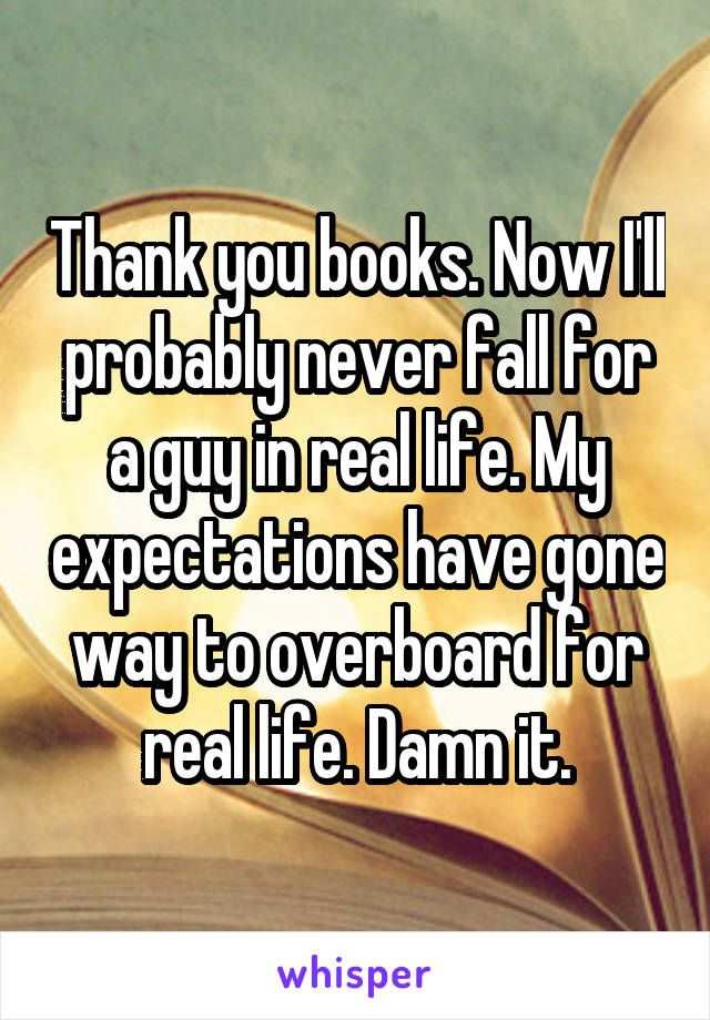 Thank you books. Now I'll probably never fall for a guy in real life. My expectations have gone way to overboard for real life. Damn it.