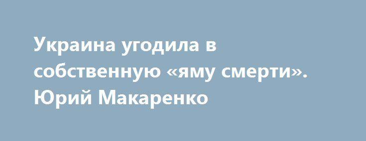 Украина угодила в собственную «яму смерти». Юрий Макаренко https://apral.ru/2017/07/12/ukraina-ugodila-v-sobstvennuyu-yamu-smerti-yurij-makarenko.html  Украина Майдана попала с вою собственную ловушку, расставленную её нынешним героем и названную историками ямой смерти. И выбраться оттуда ей готовы помешать ещё не так давно столь близкие друзья и фанаты Евромайдана из Польши. Как известно, вчера Польша отмечала «Национальный день памяти жертв геноцида поляков, учинённого украинскими…