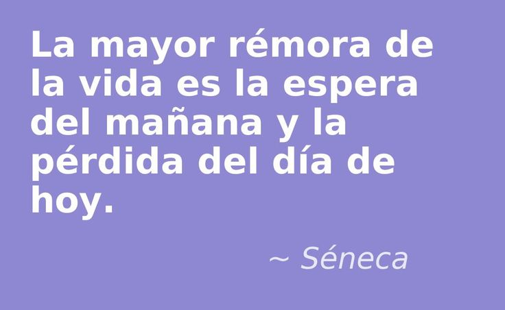 La mayor rémora de la vida es la espera del mañana y la pérdida del día de hoy. #Seneca