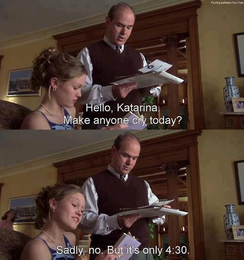 """""""But it's only 4:30."""" -10 things I hate about you."""