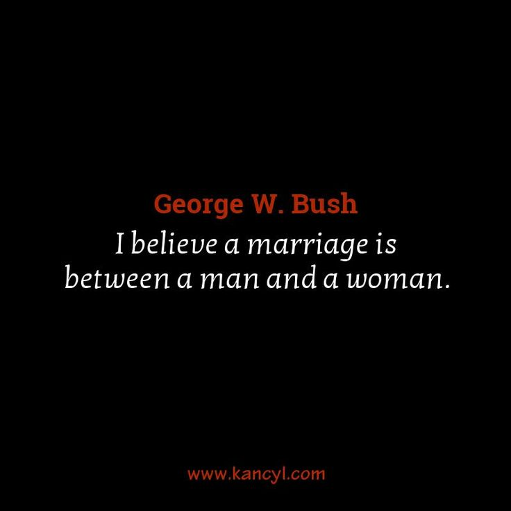 """I believe a marriage is between a man and a woman."", George W. Bush"