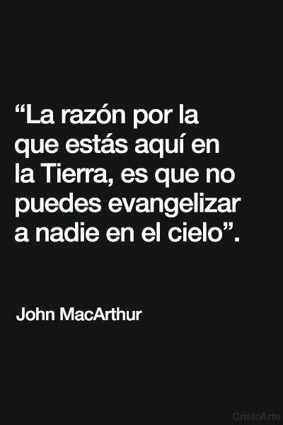 """""""La razón por la que estás aquí en la Tierra, es que no puedes evangelizar a nadie en el cielo"""". - John MacArthur."""