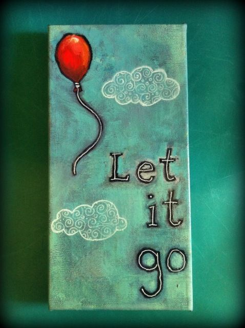 "Let it go  - This is our families saying ""Just let it go"" Life is too short to worry and stress about things that are out of your control anyway."