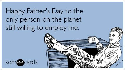 Funny Father's Day Ecard: Happy Father's Day to the only person on the planet still willing to employ me.