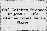 http://tecnoautos.com/wp-content/uploads/imagenes/tendencias/thumbs/asi-celebra-ricardo-arjona-el-dia-internacional-de-la-mujer.jpg Mujeres Ricardo Arjona. Así celebra Ricardo Arjona el Día Internacional de la mujer, Enlaces, Imágenes, Videos y Tweets - http://tecnoautos.com/actualidad/mujeres-ricardo-arjona-asi-celebra-ricardo-arjona-el-dia-internacional-de-la-mujer/