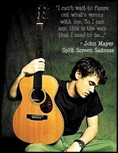 one of my favorite John Mayer quotes from one of my favorite songs by him.