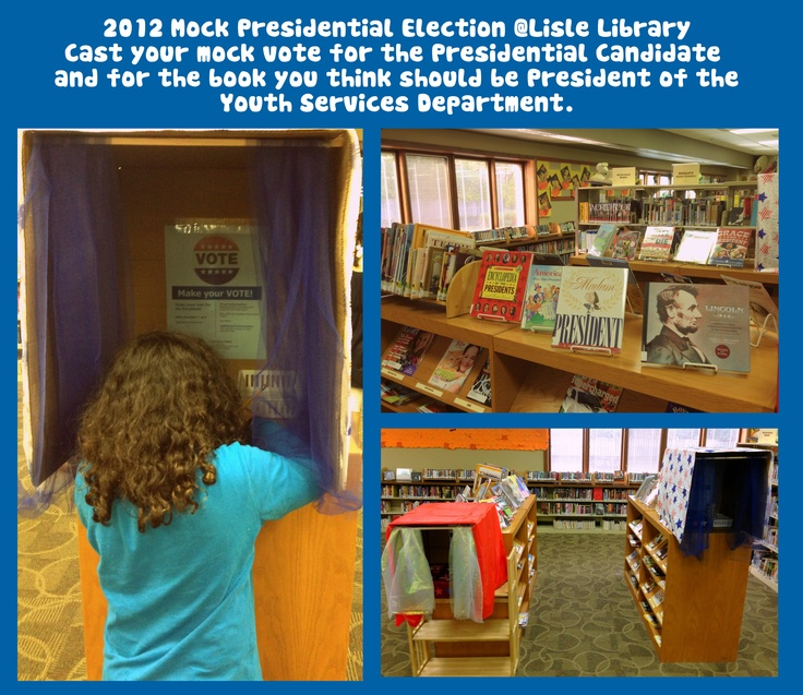 "2012 Presidential Election @LisleLibrary. Election Book Display. Mock Voting. Take two shipping boxes and cover it with a table cloth. Take off one of the bottom flaps and tape the box to the table it is going to sit on. Tape the other three flaps together so they extend the box and the kids can ""step into"" the booth. Put a wooden rod at the top for a curtain hanger and put any type of fabric on it. Inside the box, put a smaller box that votes can go in, bookmarks, pencils and voting…"