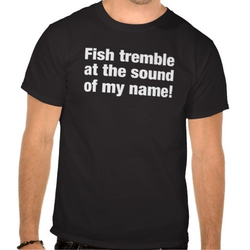 Fish Tremble At The Sound of My Name! FISHERMAN T T-shirt