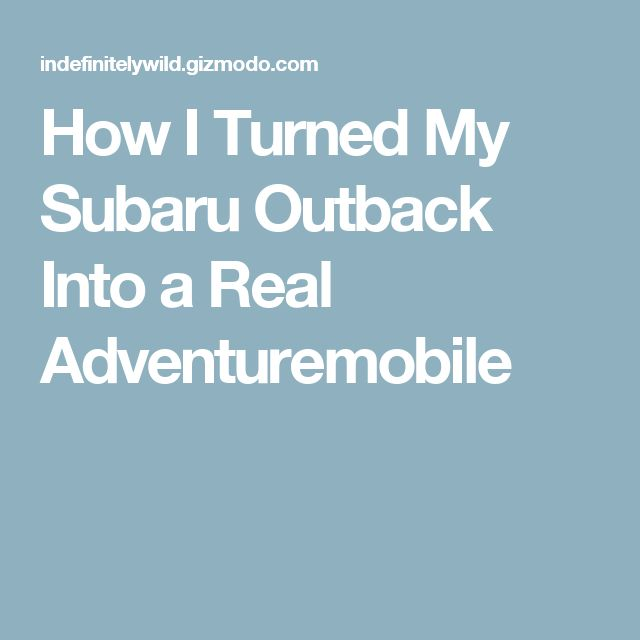 How I Turned My Subaru Outback Into a Real Adventuremobile                                                                                                                                                                                 More