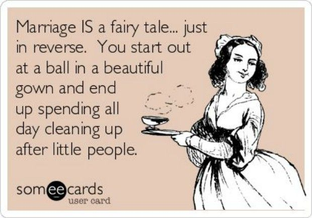 """""""Marriage IS a fairy tale... just in reverse. You start out at a ball in a beautiful gown and end up spending all day cleaning up after little people."""""""