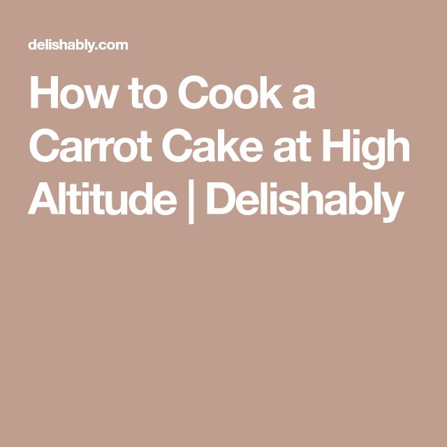 How to Cook a Carrot Cake at High Altitude | Delishably