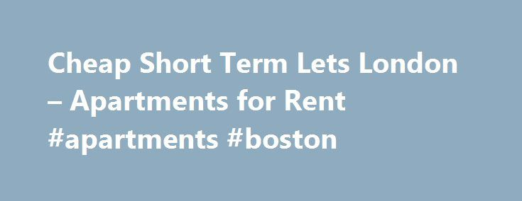Cheap Short Term Lets London – Apartments for Rent #apartments #boston http://apartments.remmont.com/cheap-short-term-lets-london-apartments-for-rent-apartments-boston/  #cheap apartments in london # London Cheap Short Term Lets – Apartments for Rent or Vacation Rentals Affordable furnished holiday flats, rentals in central London. Apartments for rent in London can be found all over the city. Stay in a cheap studio, affordable flat or more luxurious apartment in central London, West End…