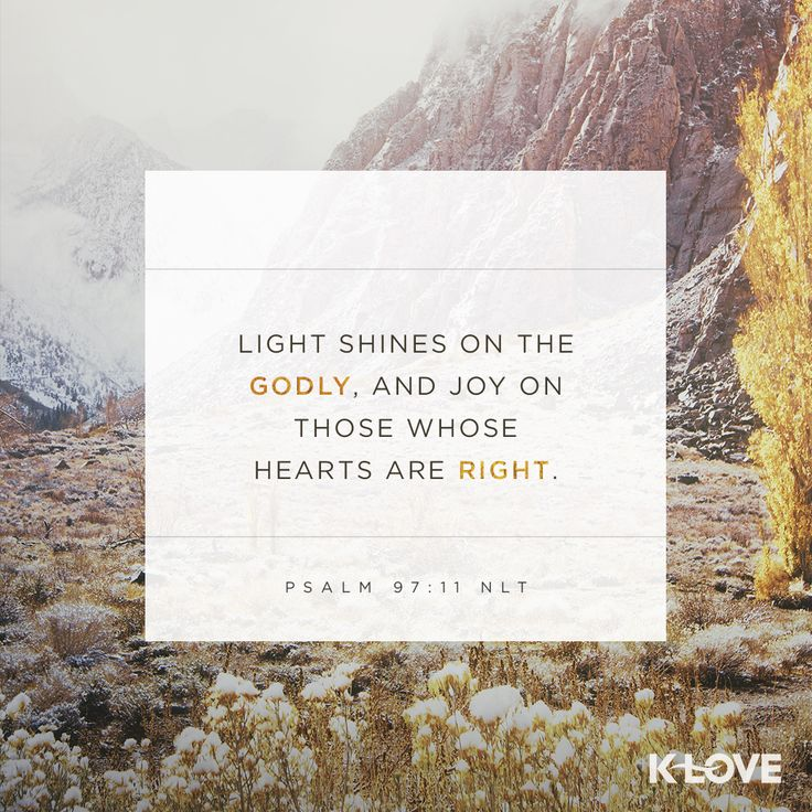 K-LOVE's Verse of the Day. Light shines on the godly, and joy on those whose hearts are right. Psalm 97:11 NLT