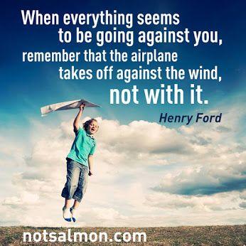 逆風の中にいると感じるとき、飛行機が飛び立つには、追い風でなく向かい風が必要だということを思い出すといい。  - ヘンリー・フォード