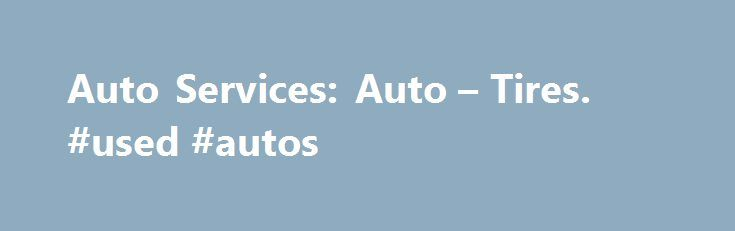 Auto Services: Auto – Tires. #used #autos http://car.remmont.com/auto-services-auto-tires-used-autos/  #cheap car batteries # Auto Services At Walmart, you can get Auto service while you shop. With over 2,500 Auto Centers nationwide and certified technicians, we perform millions of tire and oil services a year. Our services include tire services, battery services, oil and lube services and more. Our Basic Tire Installation Package includes Tire […]The post Auto Services: Auto – Tires. #used…