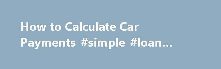 How to Calculate Car Payments #simple #loan #agreement http://loan-credit.remmont.com/how-to-calculate-car-payments-simple-loan-agreement/  #calculate car loan # How to Calculate Car Payments Embed Code You will need Scientific calculator Pen and paper Online payment calculator (optional) Step 1 Convert the interest rate percentage to a decimal Convert your loan s interest rate to a decimal number by dropping the percent sign and dividing the number by 100. Step […]