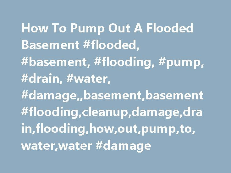 How To Pump Out A Flooded Basement #flooded, #basement, #flooding, #pump, #drain, #water, #damage,,basement,basement #flooding,cleanup,damage,drain,flooding,how,out,pump,to,water,water #damage http://connecticut.remmont.com/how-to-pump-out-a-flooded-basement-flooded-basement-flooding-pump-drain-water-damagebasementbasement-floodingcleanupdamagedrainfloodinghowoutpumptowaterwater-damage/  Pumping Water Out Of A Flooded Basement Water removal out a flooded basement after a flood is one job…