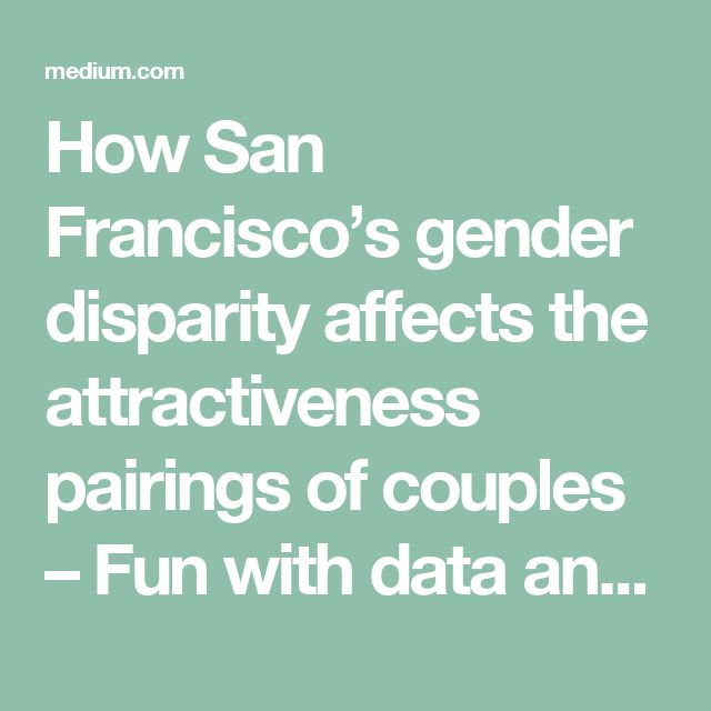 How San Francisco's gender disparity affects the attractiveness pairings of couples – Fun with data and stats – Medium