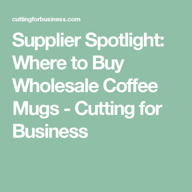 Supplier Spotlight: Where to Buy Wholesale Coffee Mugs - Cutting for Business