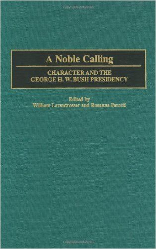A Noble Calling- Character and the George H.W. Bush Presidency Levantrosser, William and Rosanna Perotti http://www.bookscrolling.com/the-best-books-to-learn-about-president-george-h-w-bush/