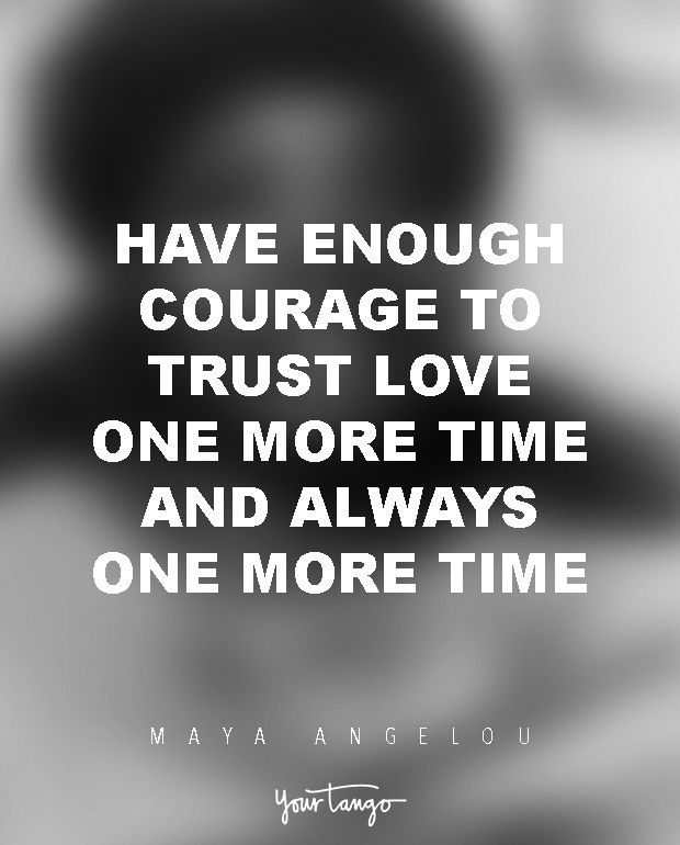 """Have enough courage to trust love one more time and always one more time."""